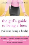 The Girl's Guide to Being a Boss (Without Being a Bitch): Valuable Lessons, Smart Suggestions, and True Stories for Succeeding as the Chick-in-Charge