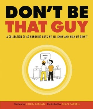 Don't Be That Guy: A Collection of 60 Annoying Guys We All Know and Wish We Didn't by Colin Nissan