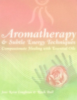 Aromatherapy and Subtle Energy Techniques: Compassionate Healing with Essential Oils