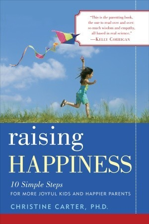 Raising Happiness: 10 Simple Steps for More Joyful Kids and Happier Parents por Christine Carter