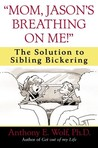 """""""mom, Jason's Breathing on Me!"""": The Solution to Sibling Bickering"""