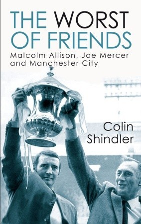 Ebook The Worst of Friends: Malcolm Allison, Joe Mercer and Manchester City by Colin Shindler TXT!