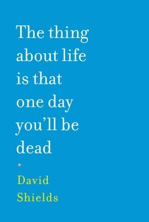 The Thing About Life is That One Day You'll Be Dead by David Shields