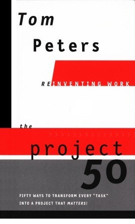 "The Project50 (Reinventing Work): Fifty Ways to Transform Every ""Task"" into a Project That Matters!"