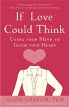 If Love Could Think: Using Your Mind to Guide Your Heart