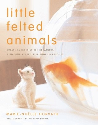 Little Felted Animals Create 16 Irresistible Creatures with S... by Marie-Noelle Horvath