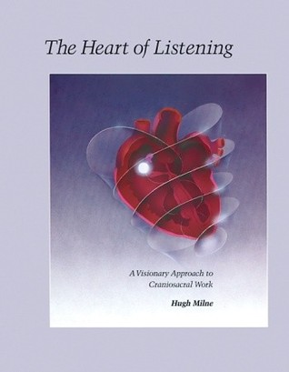 The Heart of Listening: A Visionary Approach to Craniosacral Work