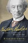Nation Maker: Sir John A. Macdonald: His Life, Our Times