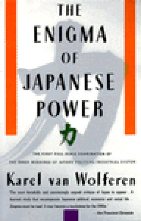 The Enigma of Japanese Power by Karel Van Wolferen