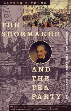 The Shoemaker and the Tea Party by Alfred F. Young