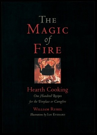 The Magic of Fire: Hearth Cooking: One Hundred Recipes for the Fireplace or Campfire