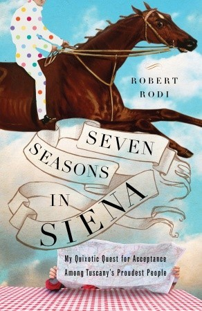 Seven Seasons in Siena: My Quixotic Quest for Acceptance Among Tuscany's Proudest People