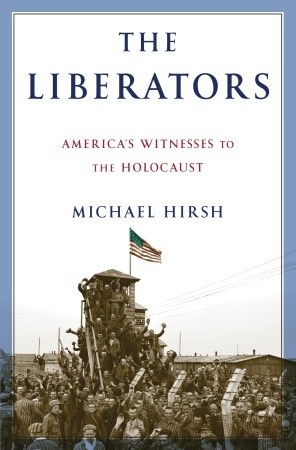 The Liberators: Americas Witnesses to the Holocaust