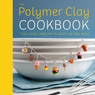 The polymer clay cookbook: tiny food jewelry to whip up and wear by Jessica Partain