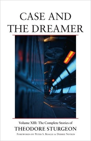 The Complete Stories of Theodore Sturgeon, Volume XIII: Case and the Dreamer