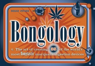 Bongology: n. The Art of Creating 35 of the World's Most Bongtastic Marijuana Ingestion Devices