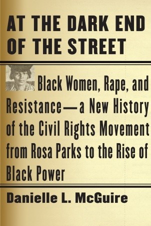 At the Dark End of the Street: Black Women, Rape, and Resistance--A New History of the Civil Rights Movement from Rosa Parks to the Rise of Black Power