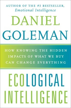 Ebook Ecological Intelligence: How Knowing the Hidden Impacts of What We Buy Can Change Everything by Daniel Goleman read!