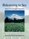 Relearning to See: Improve Your Eyesight -- Naturally!
