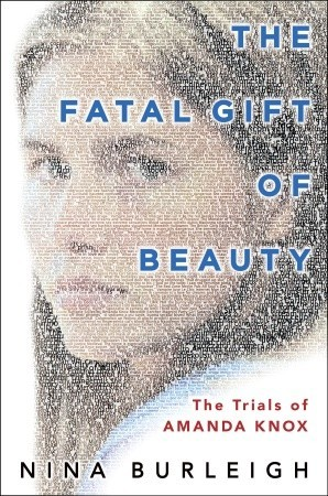 The Fatal Gift of Beauty: The Trials of Amanda Knox by Nina Burleigh