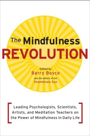 The Mindfulness Revolution: Leading Psychologists, Scientists, Artists, and Meditatiion Teachers on the Power of Mindfulness in Daily Life