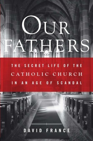 Our Fathers: The Secret Life of the Catholic Church in an Age of Scandal