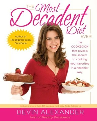 The Most Decadent Diet Ever!: The cookbook that reveals the secrets to cooking your favorites in a healthier way
