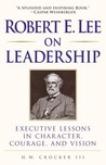 Robert E. Lee on Leadership: Executive Lessons in Character, Courage, and Vision