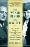 The Woman Behind the New Deal: The Life and Legacy of Frances Perkins--Social Security, Unemployment Insurance, and the Minimum Wage
