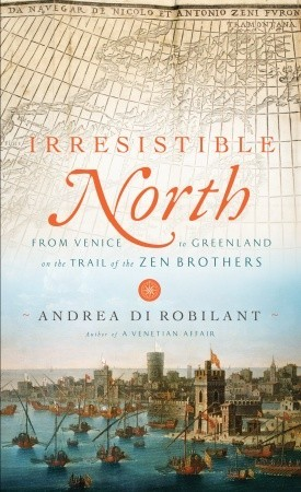 Ebook Irresistible North: From Venice to Greenland on the Trail of the Zen Brothers by Andrea di Robilant DOC!