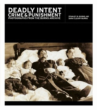 Ebook Deadly Intent: Crime and Punishment Photographs from the Burns Archive by Stanley B. Burns TXT!