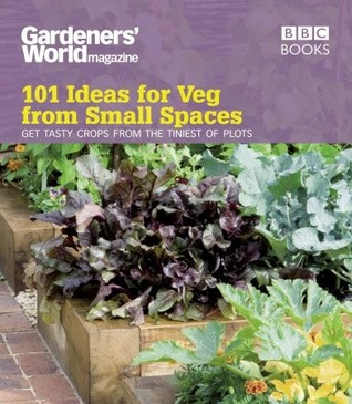 Gardeners' World: 101 Ideas for Veg from Small Spaces: Get Tasty Crops from the Tiniest of Plots