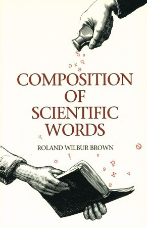 Composition of Scientific Words: A manual of methods and a lexicon of materials for the practice of logotechnics