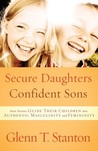 Secure Daughters, Confident Sons: How Parents Guide Their Children into Authentic Masculinity and Femininity