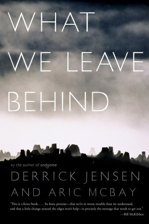 What We Leave Behind by Derrick Jensen