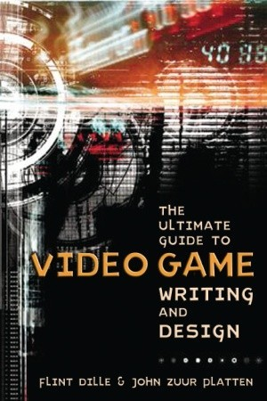 The Ultimate Guide to Video Game Writing and Design by Flint Dille