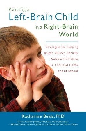 Raising a Left-Brain Child in a Right-Brain World: Strategies for Helping Bright, Quirky, Socially Awkward Children to Thrive at Home and at School