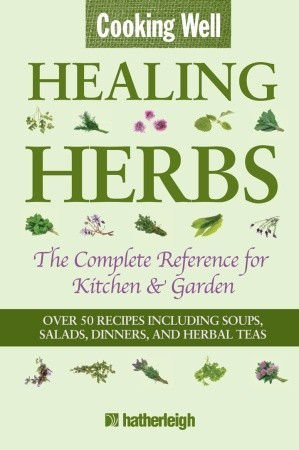Cooking Well: Healing Herbs: The Complete Reference for Kitchen & Garden Featuring Over 50 Recipes Including Soups, Salads, Dinners and Herbal Teas