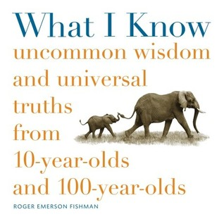 What I Know: Uncommon Wisdom and Universal Truths from 10-Year-Olds and 100-Year-Olds