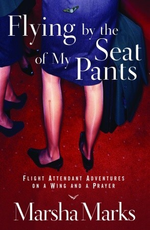 Flying by the Seat of My Pants: Flight Attendant Adventures on a Wing and a Prayer