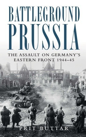 Battleground Prussia: The Assault on Germany's Eastern Front 1944–45