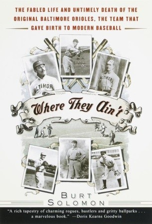 Where They Ain't: The Fabled Life and Untimely Death of the Original Baltimore Orioles, the Team That Gave Birth to Modern Baseball