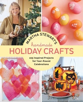 Martha Stewarts Handmade Holiday Crafts: 225 Projects and Year-Round Inspiration for Everybodys Favorite Celebrations