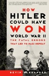 How Hitler Could Have Won World War II: The Fatal Errors That Led to Nazi Defeat