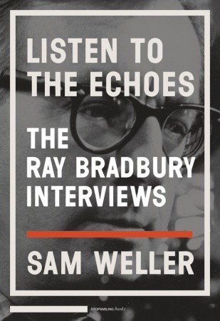Listen to the Echoes: The Ray Bradbury Interviews