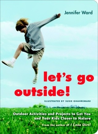 Let S Go Outside Outdoor Activities And Projects To Get You Your Kids Closer Nature By Jennifer Ward