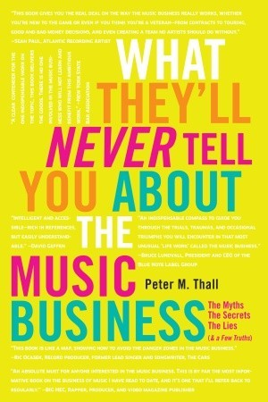 What They'll Never Tell You About the Music Business: The Myths, the Secrets, the Lies