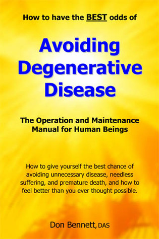 Avoiding Degenerative Disease, How to have the BEST odds of :The Operation and Maintenance Manual for Human Beings