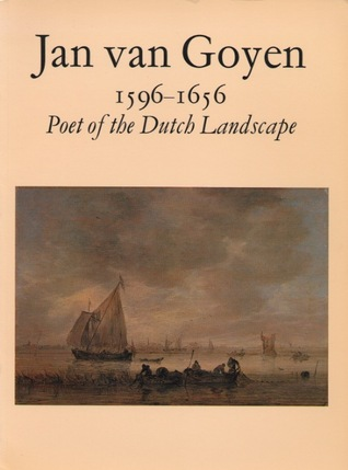 Jan Van Goyen, 1596-1656, Poet of the Dutch Landscape: Paintings from Museums and Private Collections in Great Britain