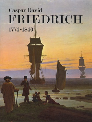 Caspar David Friedrich, 1774 1840: Romantic Landscape Painting In Dresden: [Catalogue Of An Exhibition Held At The Tate Gallery, London, 6 September 16 October, 1972